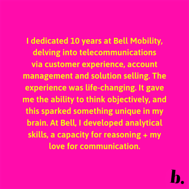 I dedicated 10 years at Bell Mobility, delving into telecommunications via customer experience, account management and solution selling. The entire experience was life-changing. It gave me the ability to think (2)